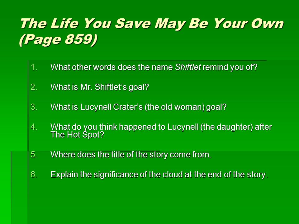 The Life You Save May Be Your Own (Page 859) 1.What other words does the name Shiftlet remind you of? 2.What is Mr. Shiftlet's goal? 3.What is Lucynel