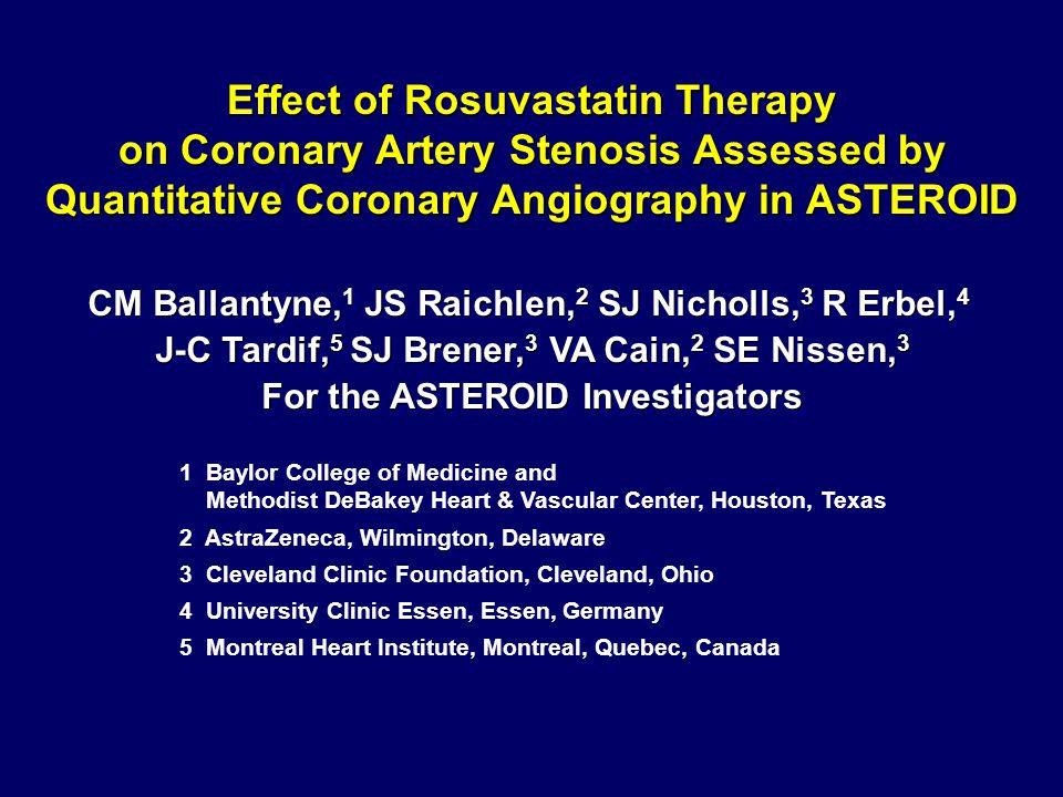 Effect of Rosuvastatin Therapy on Coronary Artery Stenosis Assessed by Quantitative Coronary Angiography in ASTEROID CM Ballantyne, 1 JS Raichlen, 2 SJ Nicholls, 3 R Erbel, 4 J-C Tardif, 5 SJ Brener, 3 VA Cain, 2 SE Nissen, 3 For the ASTEROID Investigators CM Ballantyne, 1 JS Raichlen, 2 SJ Nicholls, 3 R Erbel, 4 J-C Tardif, 5 SJ Brener, 3 VA Cain, 2 SE Nissen, 3 For the ASTEROID Investigators 1 Baylor College of Medicine and Methodist DeBakey Heart & Vascular Center, Houston, Texas 2 AstraZeneca, Wilmington, Delaware 3 Cleveland Clinic Foundation, Cleveland, Ohio 4 University Clinic Essen, Essen, Germany 5 Montreal Heart Institute, Montreal, Quebec, Canada