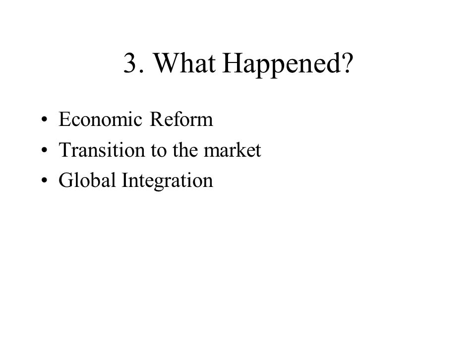 3. What Happened? Economic Reform Transition to the market Global Integration