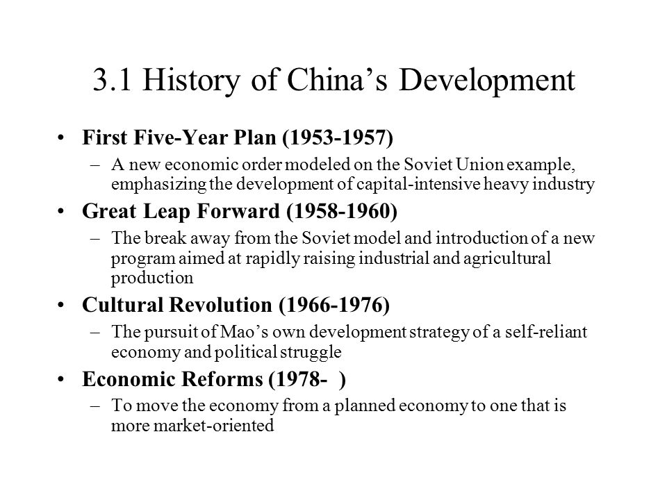 3.1 History of China's Development First Five-Year Plan (1953-1957) –A new economic order modeled on the Soviet Union example, emphasizing the development of capital-intensive heavy industry Great Leap Forward (1958-1960) –The break away from the Soviet model and introduction of a new program aimed at rapidly raising industrial and agricultural production Cultural Revolution (1966-1976) –The pursuit of Mao's own development strategy of a self-reliant economy and political struggle Economic Reforms (1978- ) –To move the economy from a planned economy to one that is more market-oriented