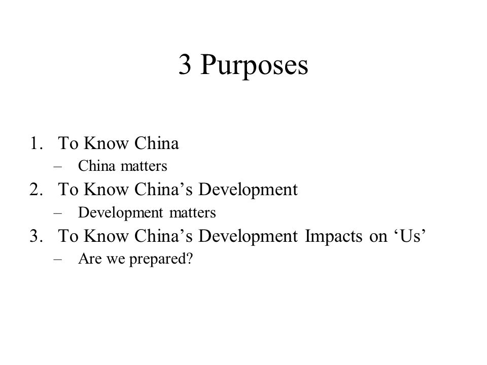 3 Purposes 1.To Know China –China matters 2.To Know China's Development –Development matters 3.To Know China's Development Impacts on 'Us' –Are we prepared?