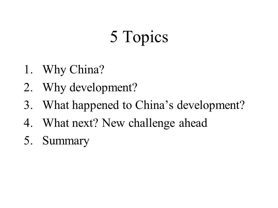 5 Topics 1.Why China. 2.Why development. 3.What happened to China's development.