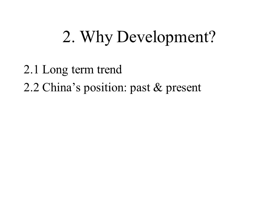 2. Why Development? 2.1 Long term trend 2.2 China's position: past & present