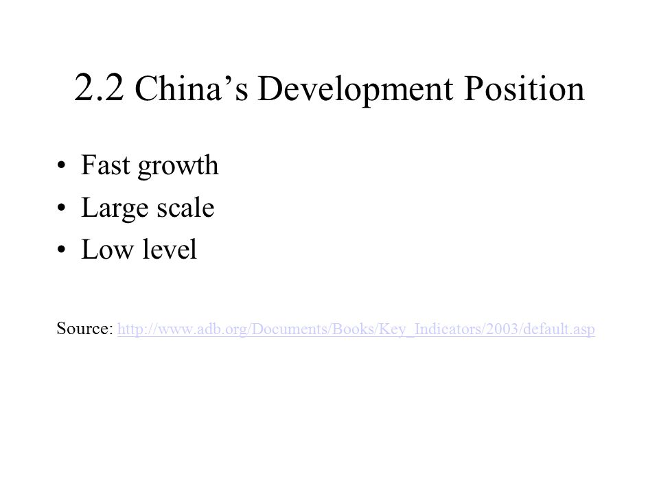 2.2 China's Development Position Fast growth Large scale Low level Source: http://www.adb.org/Documents/Books/Key_Indicators/2003/default.asp http://www.adb.org/Documents/Books/Key_Indicators/2003/default.asp