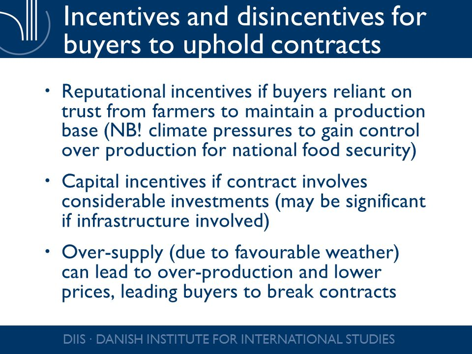 Incentives and disincentives for buyers to uphold contracts  Reputational incentives if buyers reliant on trust from farmers to maintain a production base (NB.