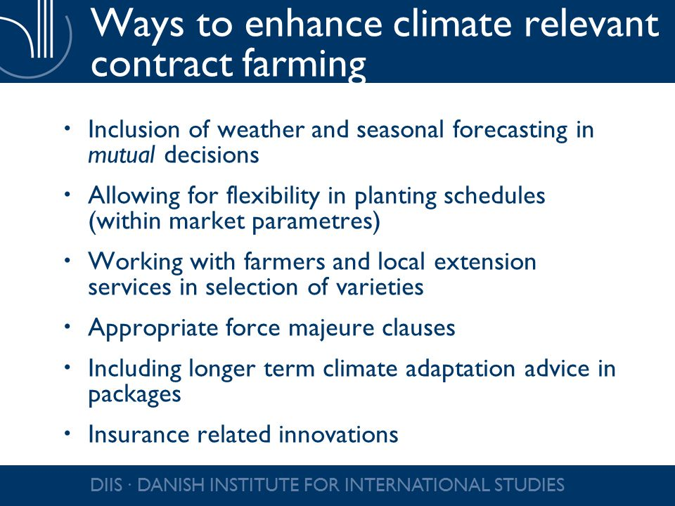 Ways to enhance climate relevant contract farming  Inclusion of weather and seasonal forecasting in mutual decisions  Allowing for flexibility in planting schedules (within market parametres)  Working with farmers and local extension services in selection of varieties  Appropriate force majeure clauses  Including longer term climate adaptation advice in packages  Insurance related innovations DIIS ∙ DANISH INSTITUTE FOR INTERNATIONAL STUDIES