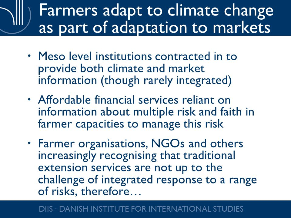 Farmers adapt to climate change as part of adaptation to markets  Meso level institutions contracted in to provide both climate and market information (though rarely integrated)  Affordable financial services reliant on information about multiple risk and faith in farmer capacities to manage this risk  Farmer organisations, NGOs and others increasingly recognising that traditional extension services are not up to the challenge of integrated response to a range of risks, therefore… DIIS ∙ DANISH INSTITUTE FOR INTERNATIONAL STUDIES
