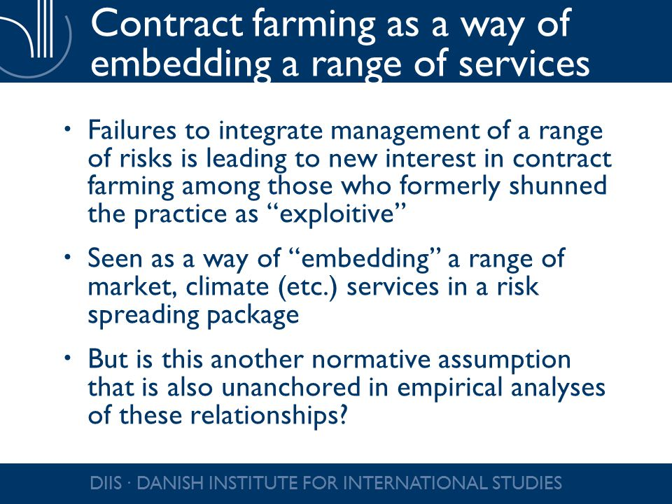 Contract farming as a way of embedding a range of services  Failures to integrate management of a range of risks is leading to new interest in contract farming among those who formerly shunned the practice as exploitive  Seen as a way of embedding a range of market, climate (etc.) services in a risk spreading package  But is this another normative assumption that is also unanchored in empirical analyses of these relationships.