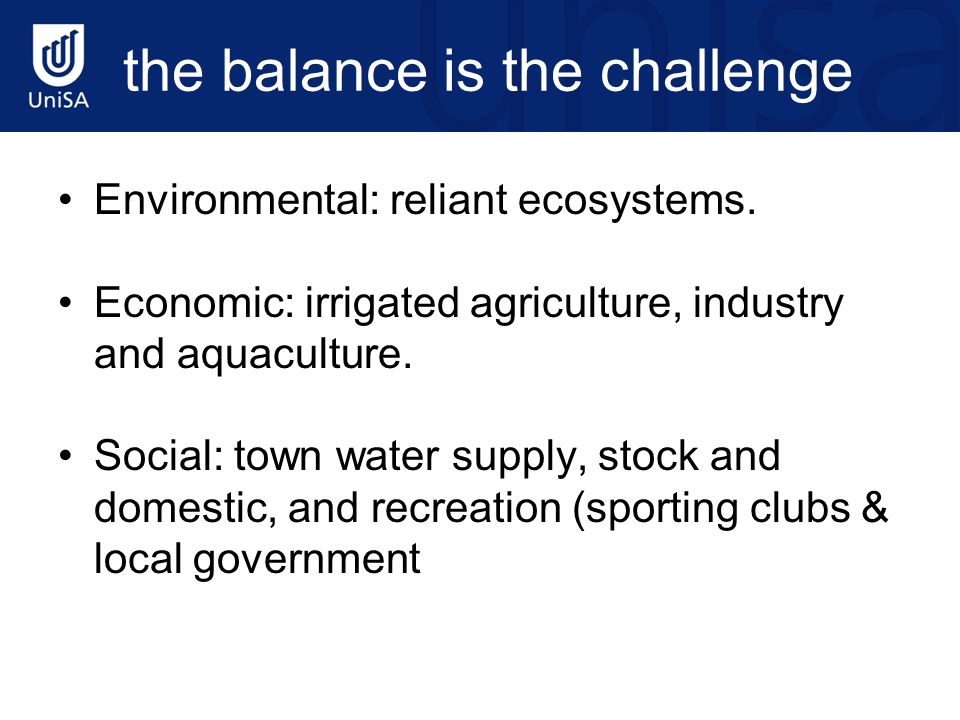 the balance is the challenge Environmental: reliant ecosystems. Economic: irrigated agriculture, industry and aquaculture. Social: town water supply,