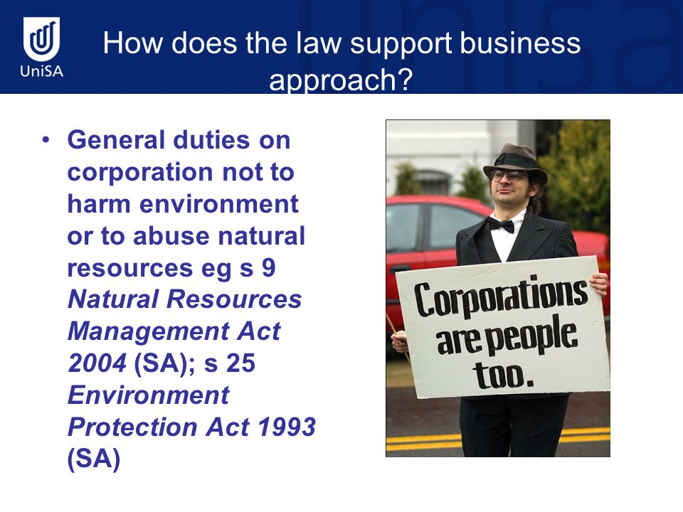 How does the law support business approach? General duties on corporation not to harm environment or to abuse natural resources eg s 9 Natural Resourc