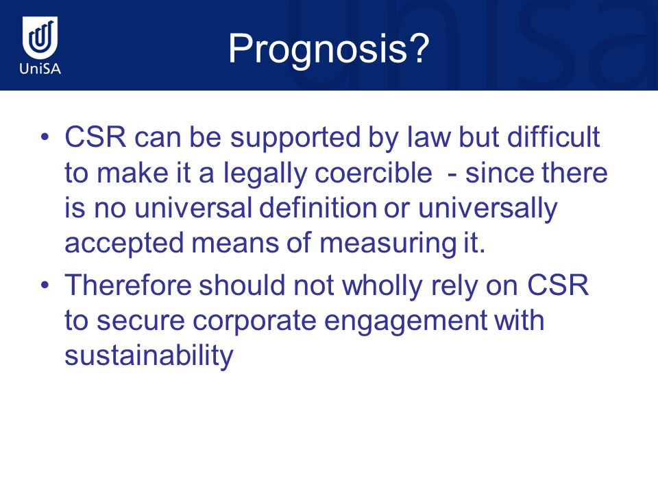 Prognosis? CSR can be supported by law but difficult to make it a legally coercible - since there is no universal definition or universally accepted m