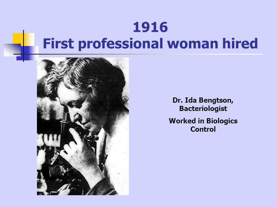 1916 First professional woman hired Dr. Ida Bengtson, Bacteriologist Worked in Biologics Control
