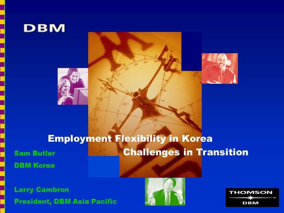 Employment Flexibility in Korea Challenges in Transition Sam Butler DBM Korea Larry Cambron President, DBM Asia Pacific