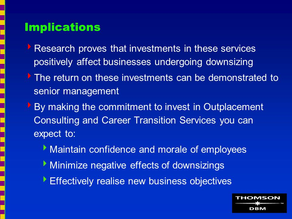 Implications  Research proves that investments in these services positively affect businesses undergoing downsizing  The return on these investments can be demonstrated to senior management  By making the commitment to invest in Outplacement Consulting and Career Transition Services you can expect to:  Maintain confidence and morale of employees  Minimize negative effects of downsizings  Effectively realise new business objectives