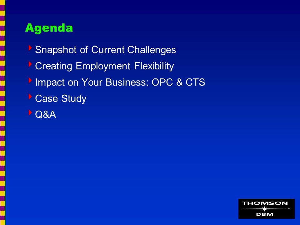 Agenda  Snapshot of Current Challenges  Creating Employment Flexibility  Impact on Your Business: OPC & CTS  Case Study  Q&A