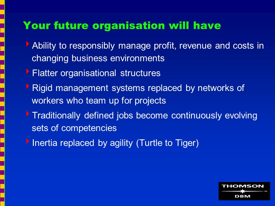 Your future organisation will have  Ability to responsibly manage profit, revenue and costs in changing business environments  Flatter organisational structures  Rigid management systems replaced by networks of workers who team up for projects  Traditionally defined jobs become continuously evolving sets of competencies  Inertia replaced by agility (Turtle to Tiger)