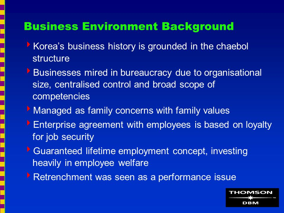 Business Environment Background  Korea's business history is grounded in the chaebol structure  Businesses mired in bureaucracy due to organisational size, centralised control and broad scope of competencies  Managed as family concerns with family values  Enterprise agreement with employees is based on loyalty for job security  Guaranteed lifetime employment concept, investing heavily in employee welfare  Retrenchment was seen as a performance issue