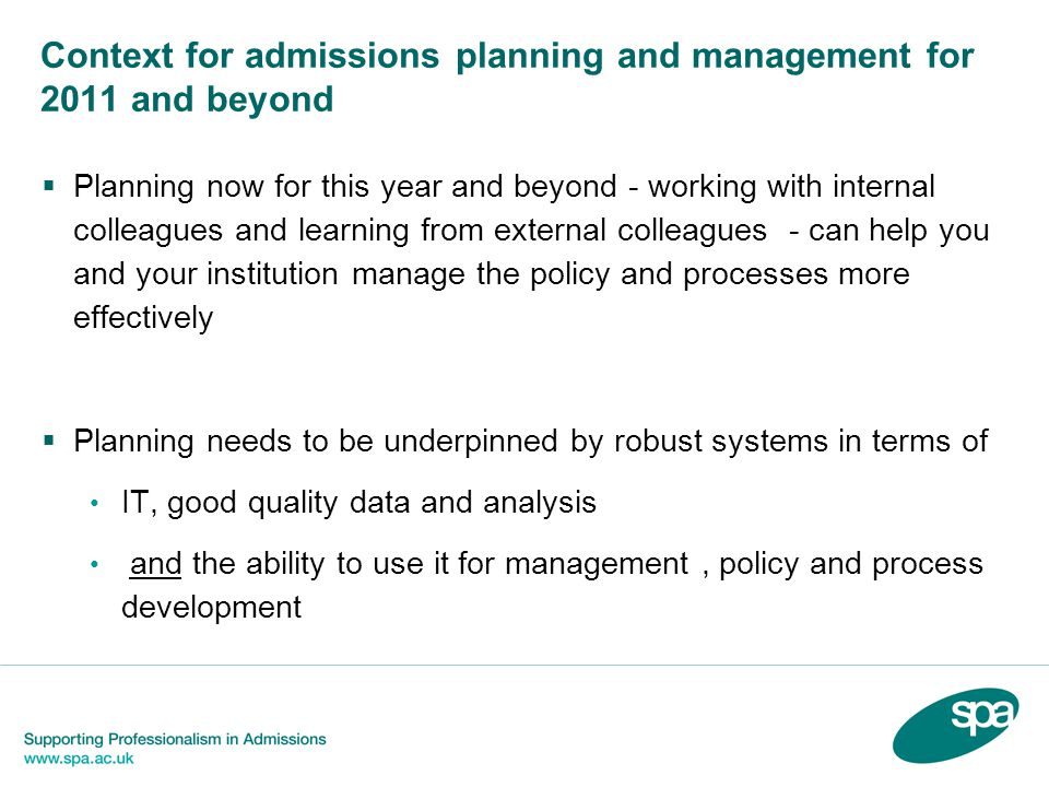 Context for admissions planning and management for 2011 and beyond  Planning now for this year and beyond - working with internal colleagues and learning from external colleagues - can help you and your institution manage the policy and processes more effectively  Planning needs to be underpinned by robust systems in terms of IT, good quality data and analysis and the ability to use it for management, policy and process development
