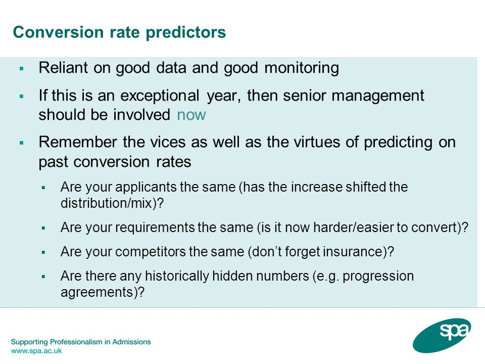 Conversion rate predictors  Reliant on good data and good monitoring  If this is an exceptional year, then senior management should be involved now  Remember the vices as well as the virtues of predicting on past conversion rates  Are your applicants the same (has the increase shifted the distribution/mix).