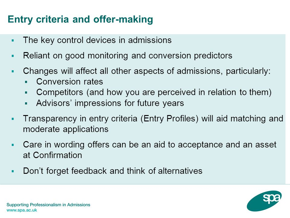 Entry criteria and offer-making  The key control devices in admissions  Reliant on good monitoring and conversion predictors  Changes will affect all other aspects of admissions, particularly:  Conversion rates  Competitors (and how you are perceived in relation to them)  Advisors' impressions for future years  Transparency in entry criteria (Entry Profiles) will aid matching and moderate applications  Care in wording offers can be an aid to acceptance and an asset at Confirmation  Don't forget feedback and think of alternatives