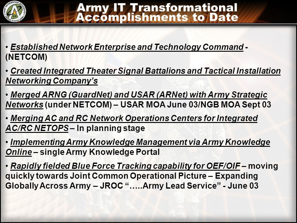 Army IT Transformational Accomplishments to Date Established Network Enterprise and Technology Command - (NETCOM) Created Integrated Theater Signal Battalions and Tactical Installation Networking Company's Merged ARNG (GuardNet) and USAR (ARNet) with Army Strategic Networks (under NETCOM) – USAR MOA June 03/NGB MOA Sept 03 Merging AC and RC Network Operations Centers for Integrated AC/RC NETOPS – In planning stage Implementing Army Knowledge Management via Army Knowledge Online – single Army Knowledge Portal Rapidly fielded Blue Force Tracking capability for OEF/OIF – moving quickly towards Joint Common Operational Picture – Expanding Globally Across Army – JROC …..Army Lead Service - June 03