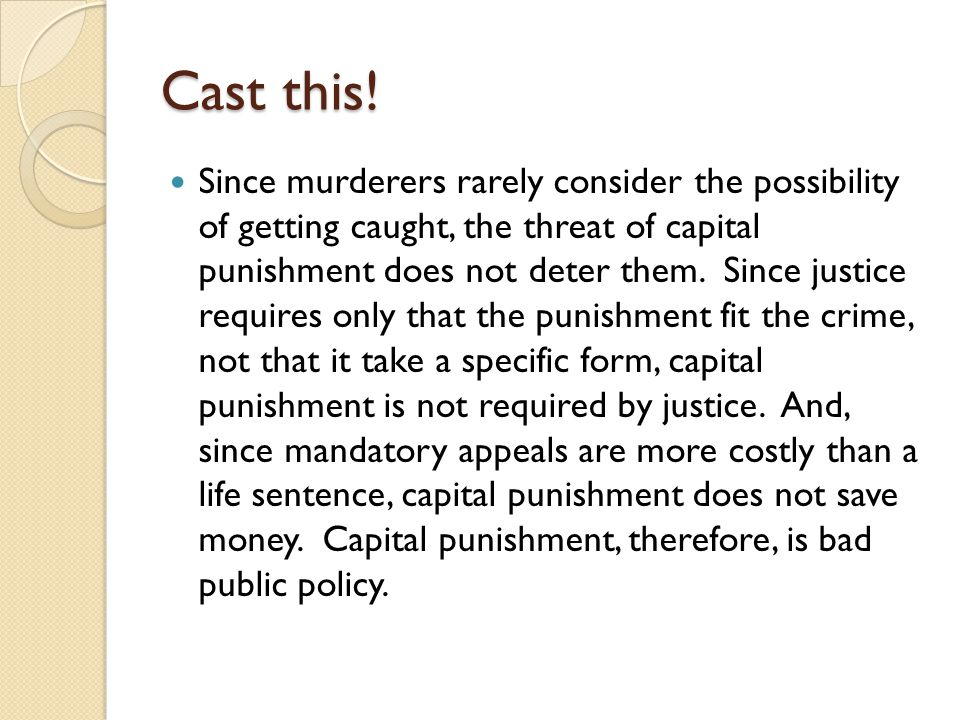 Cast this! Since murderers rarely consider the possibility of getting caught, the threat of capital punishment does not deter them. Since justice requ
