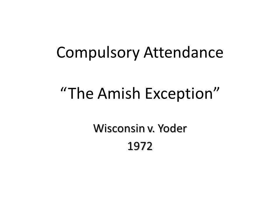 "Compulsory Attendance ""The Amish Exception"" Wisconsin v. Yoder 1972"