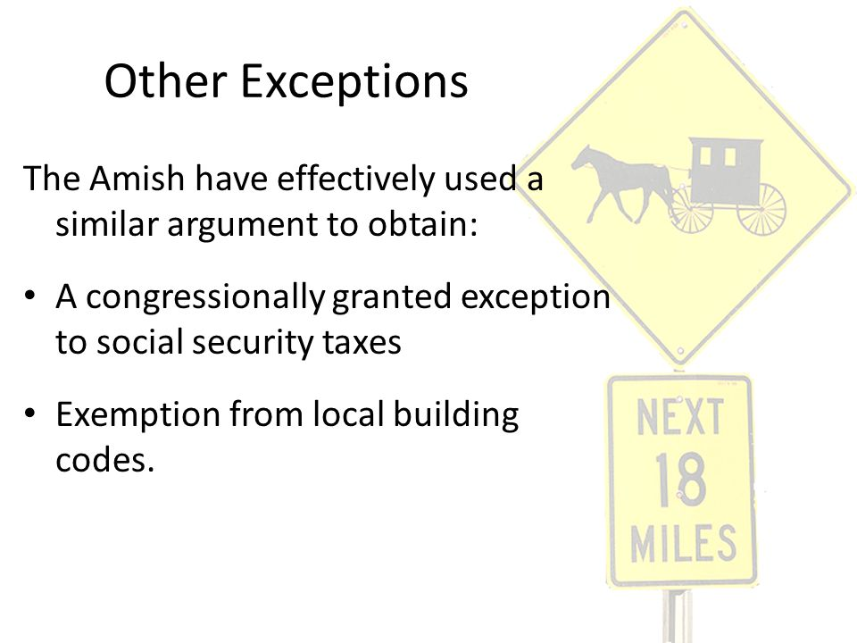 Other Exceptions The Amish have effectively used a similar argument to obtain: A congressionally granted exception to social security taxes Exemption
