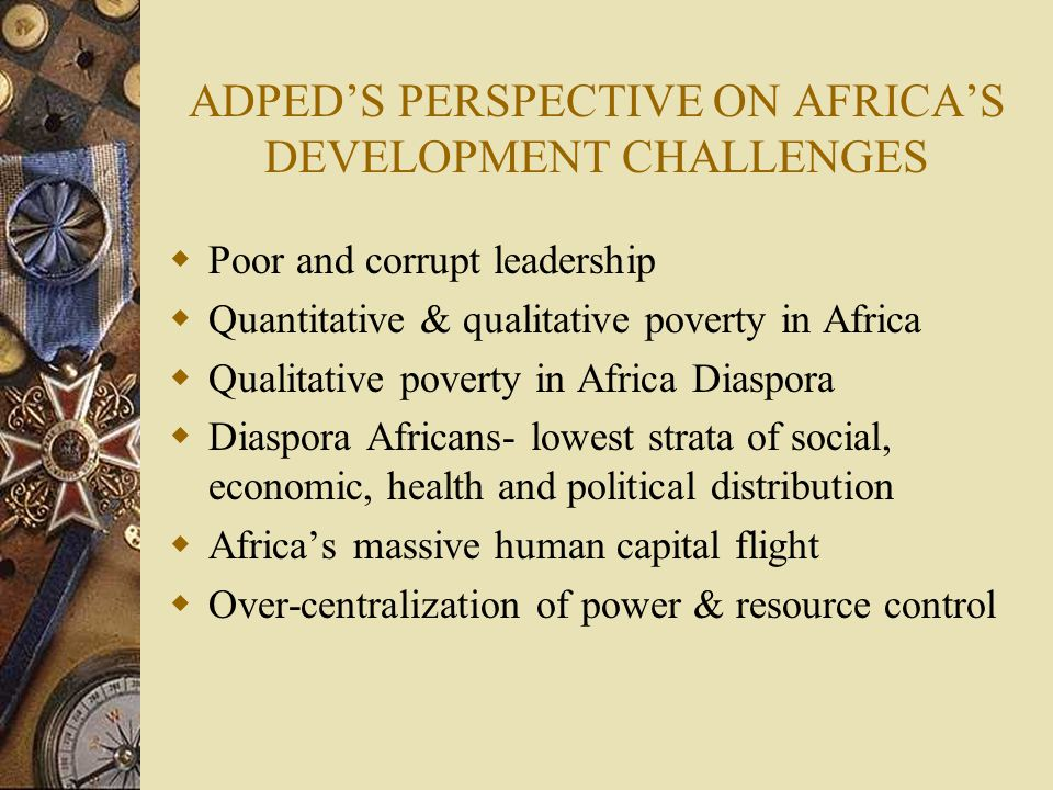 THE POVERTY MYTHS  Myth 1- Africa is poor, therefore all Africans live in poverty  Myth 2- Poverty is only a third world problem  The poor live unhappy, miserable lives  People and communities are poor because they lack resources  The poor lack the organizational skills to initiate and manage their own development  The poor are unable to help themselves  Hence foreign aid and assistance- the key to reducing poverty