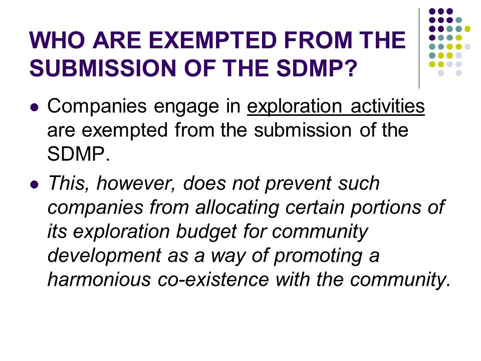 WHO ARE EXEMPTED FROM THE SUBMISSION OF THE SDMP? Companies engage in exploration activities are exempted from the submission of the SDMP. This, howev
