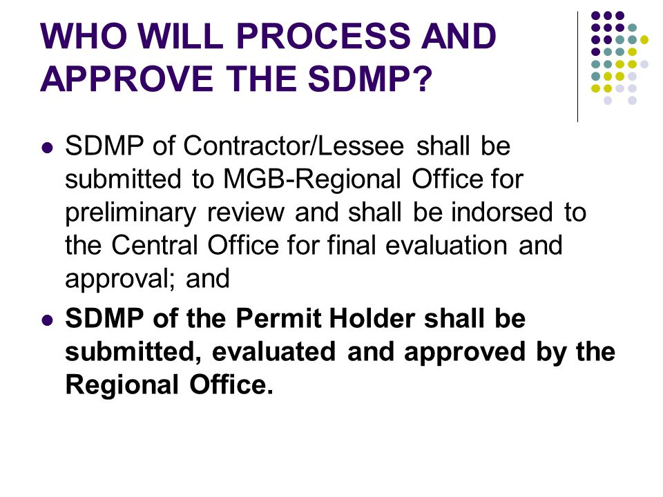 WHO WILL PROCESS AND APPROVE THE SDMP? SDMP of Contractor/Lessee shall be submitted to MGB-Regional Office for preliminary review and shall be indorse