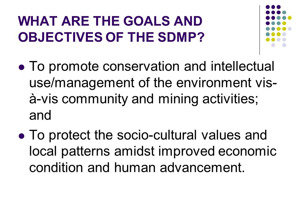 WHAT ARE THE GOALS AND OBJECTIVES OF THE SDMP? To promote conservation and intellectual use/management of the environment vis- à-vis community and min