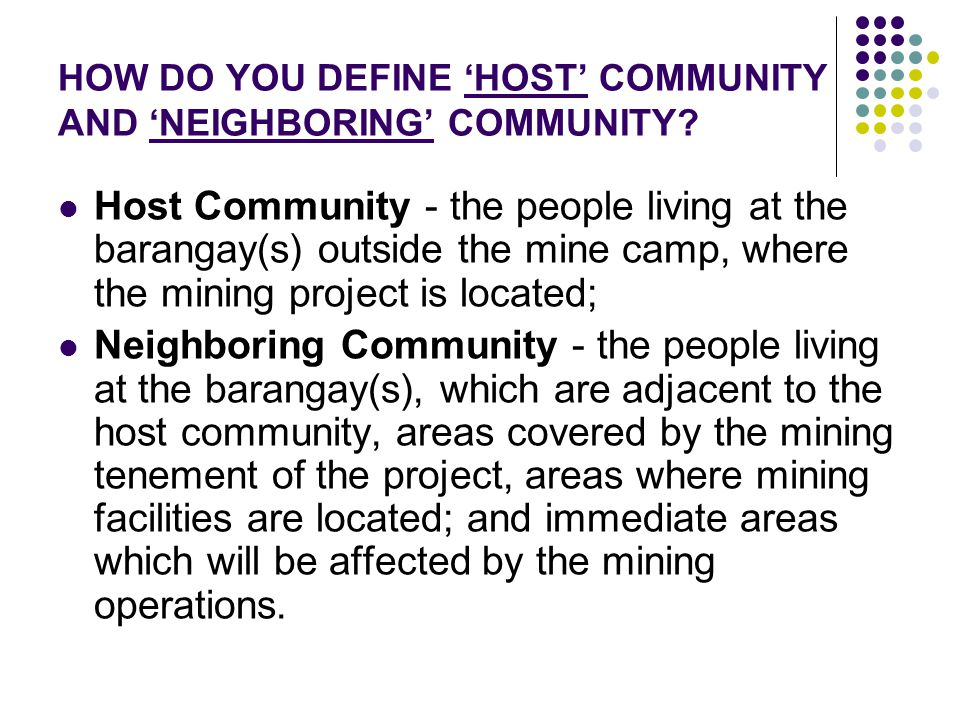 HOW DO YOU DEFINE 'HOST' COMMUNITY AND 'NEIGHBORING' COMMUNITY? Host Community - the people living at the barangay(s) outside the mine camp, where the