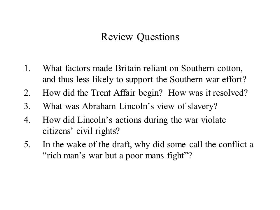 Review Questions 1.What factors made Britain reliant on Southern cotton, and thus less likely to support the Southern war effort? 2.How did the Trent