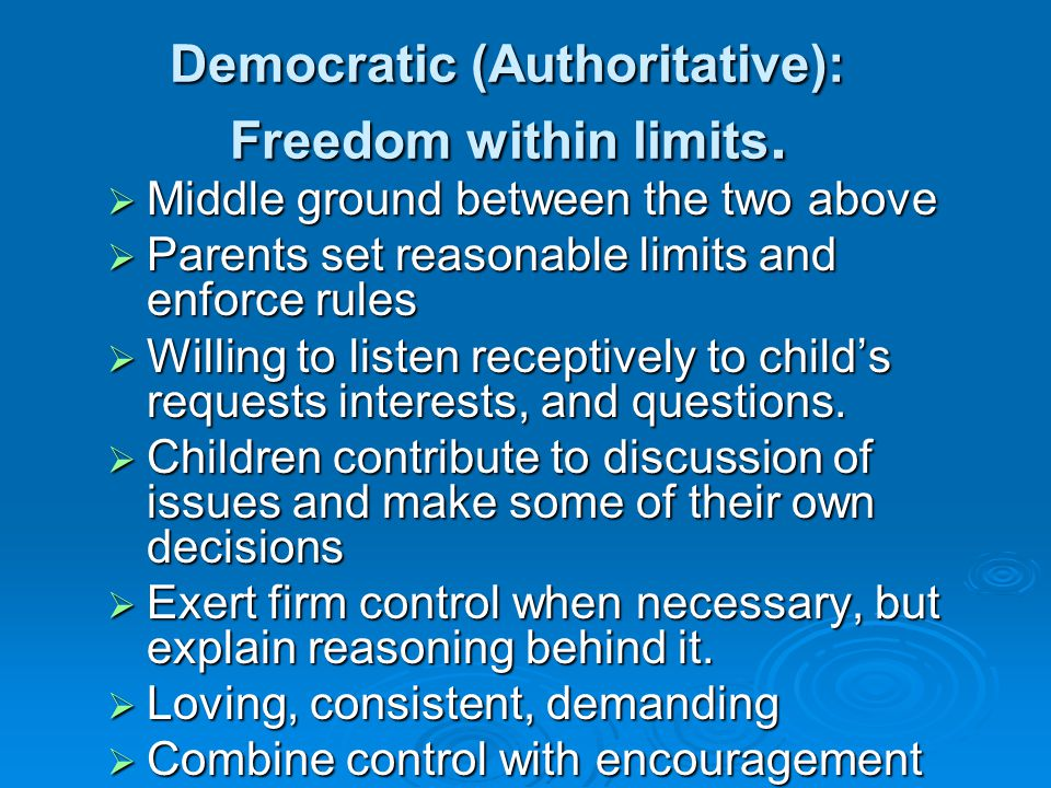 Democratic (Authoritative): Freedom within limits.  Middle ground between the two above  Parents set reasonable limits and enforce rules  Willing t