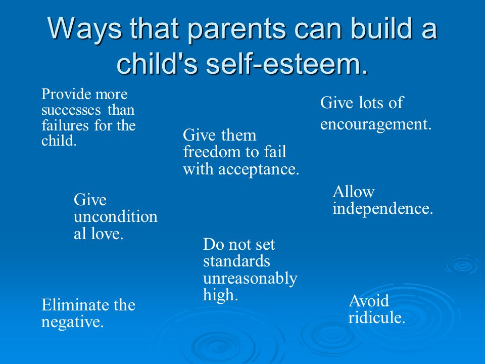 Ways that parents can build a child's self-esteem. Provide more successes than failures for the child. Give them freedom to fail with acceptance. Give