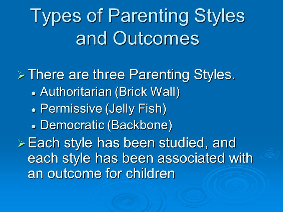 Types of Parenting Styles and Outcomes  There are three Parenting Styles. Authoritarian (Brick Wall) Authoritarian (Brick Wall) Permissive (Jelly Fis