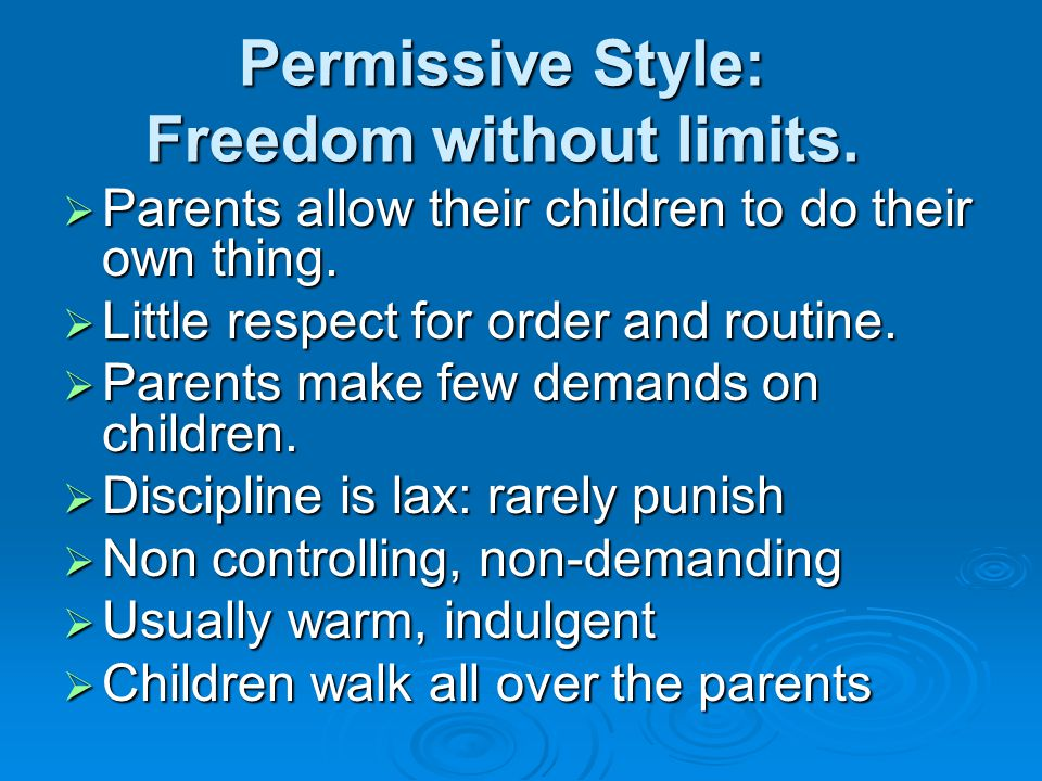Permissive Style: Freedom without limits.  Parents allow their children to do their own thing.  Little respect for order and routine.  Parents make