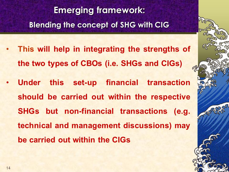 14 Emerging framework: Blending the concept of SHG with CIG This will help in integrating the strengths of the two types of CBOs (i.e.
