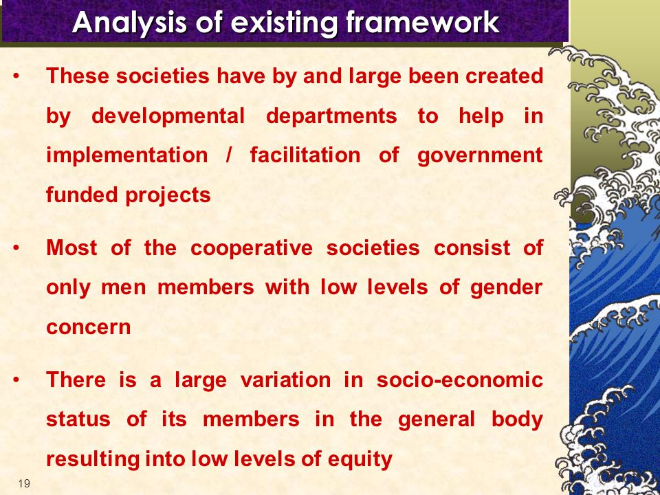 19 Analysis of existing framework These societies have by and large been created by developmental departments to help in implementation / facilitation of government funded projects Most of the cooperative societies consist of only men members with low levels of gender concern There is a large variation in socio-economic status of its members in the general body resulting into low levels of equity