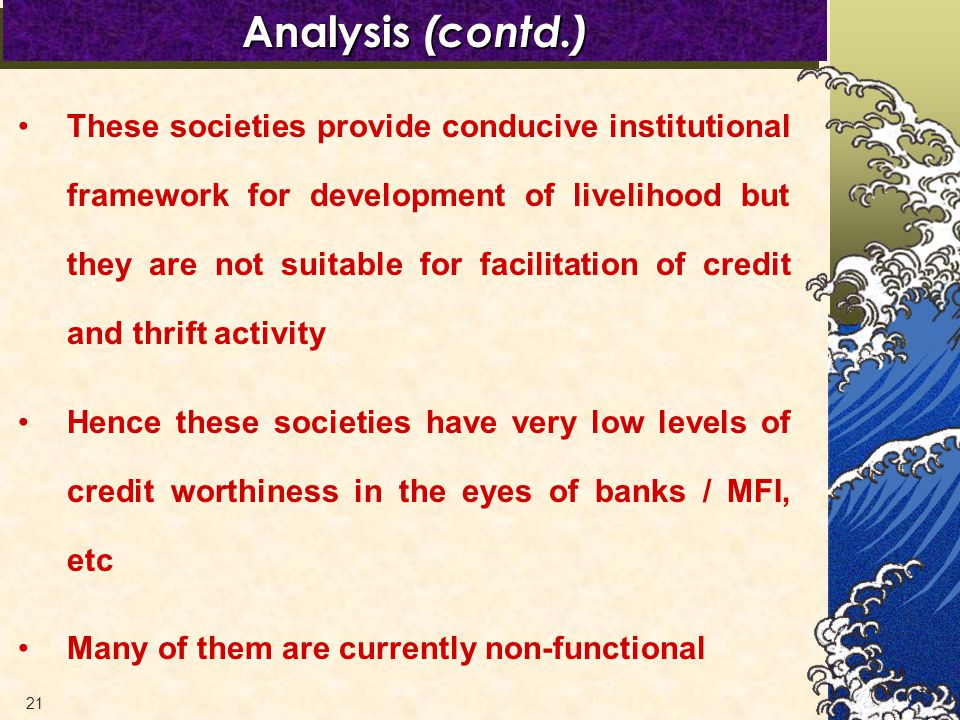 21 These societies provide conducive institutional framework for development of livelihood but they are not suitable for facilitation of credit and thrift activity Hence these societies have very low levels of credit worthiness in the eyes of banks / MFI, etc Many of them are currently non-functional Analysis (contd.)