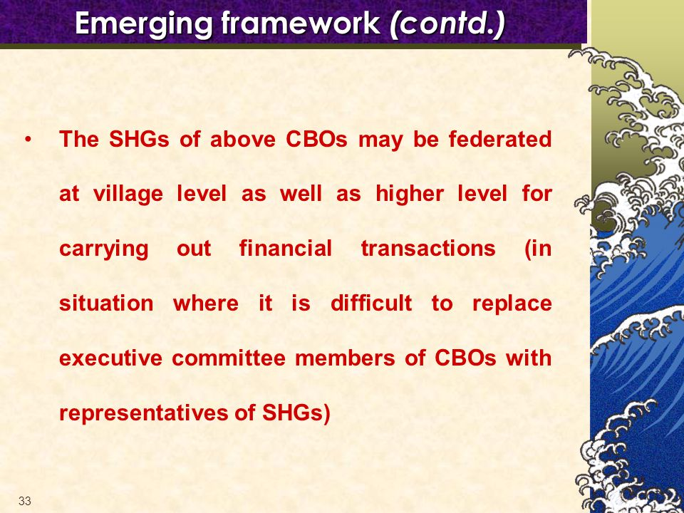 33 The SHGs of above CBOs may be federated at village level as well as higher level for carrying out financial transactions (in situation where it is difficult to replace executive committee members of CBOs with representatives of SHGs) Emerging framework (contd.)