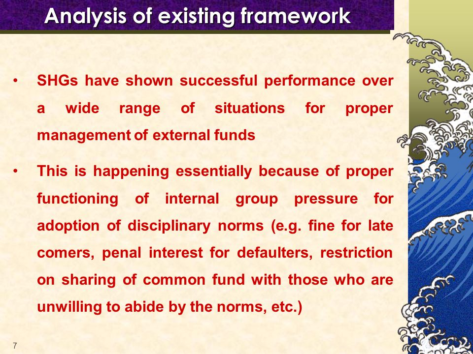 7 Analysis of existing framework SHGs have shown successful performance over a wide range of situations for proper management of external funds This is happening essentially because of proper functioning of internal group pressure for adoption of disciplinary norms (e.g.