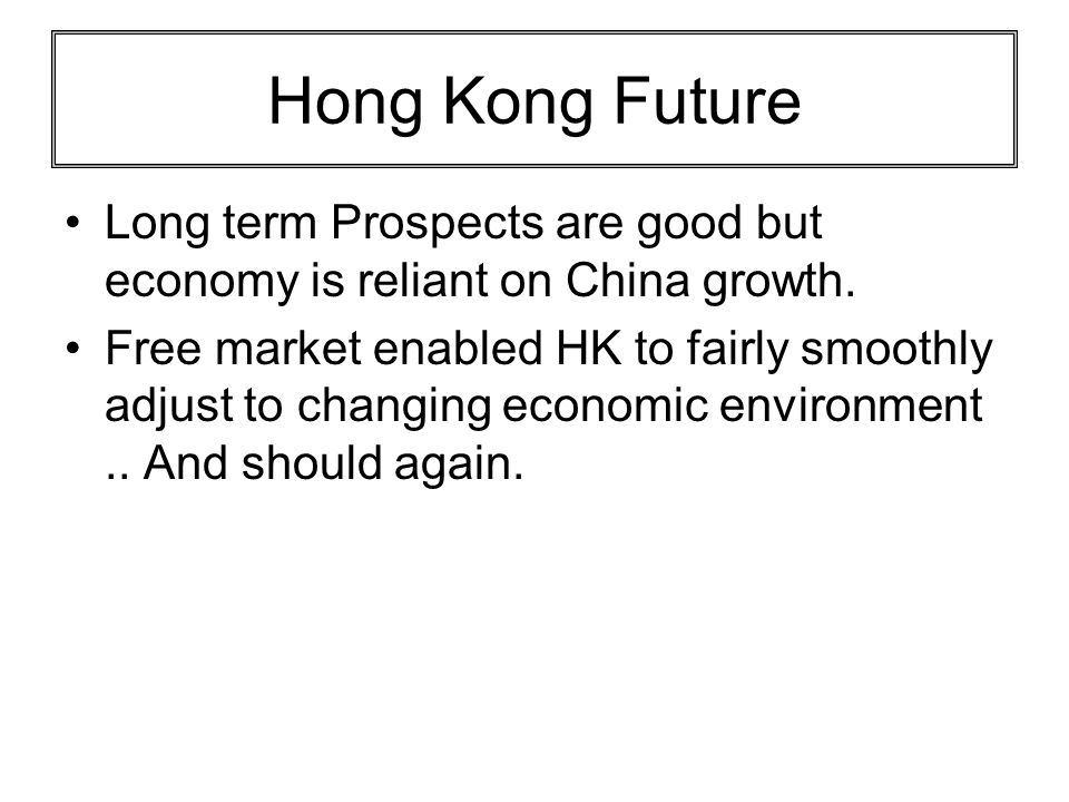 Hong Kong Future Long term Prospects are good but economy is reliant on China growth. Free market enabled HK to fairly smoothly adjust to changing eco