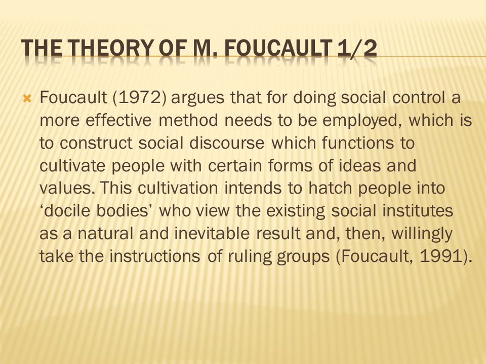  Foucault (1972) argues that for doing social control a more effective method needs to be employed, which is to construct social discourse which functions to cultivate people with certain forms of ideas and values.