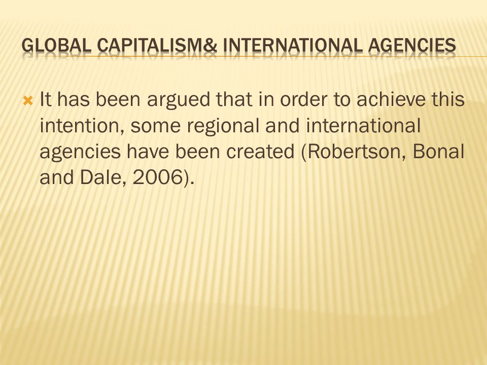  It has been argued that in order to achieve this intention, some regional and international agencies have been created (Robertson, Bonal and Dale, 2006).