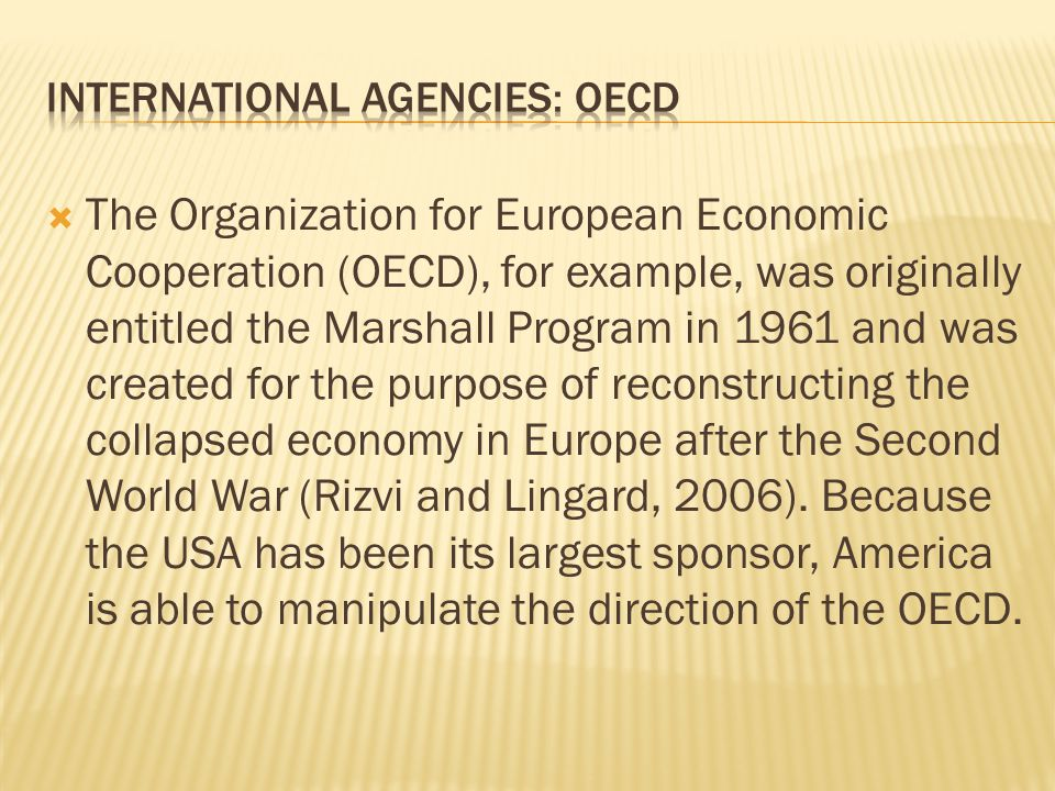  The Organization for European Economic Cooperation (OECD), for example, was originally entitled the Marshall Program in 1961 and was created for the purpose of reconstructing the collapsed economy in Europe after the Second World War (Rizvi and Lingard, 2006).