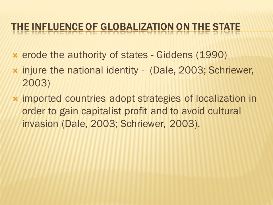  erode the authority of states - Giddens (1990)  injure the national identity - (Dale, 2003; Schriewer, 2003)  imported countries adopt strategies of localization in order to gain capitalist profit and to avoid cultural invasion (Dale, 2003; Schriewer, 2003).