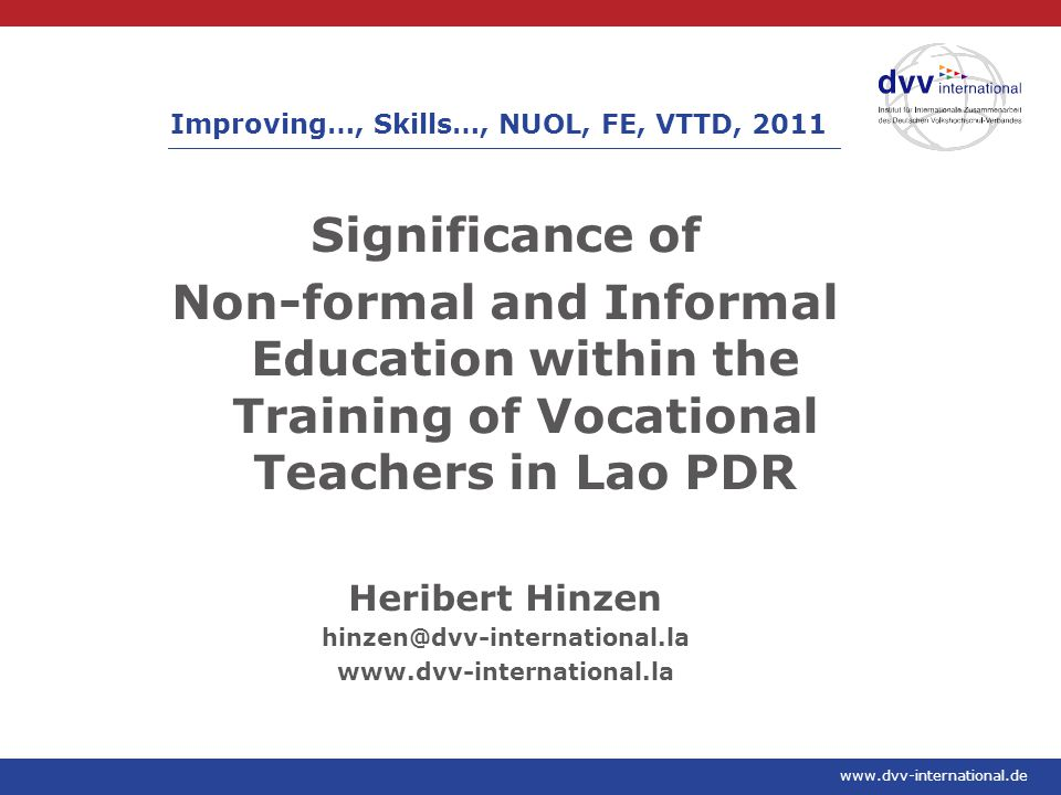 www.dvv-international.de Significance of Non-formal and Informal Education within the Training of Vocational Teachers in Lao PDR Heribert Hinzen hinzen@dvv-international.la www.dvv-international.la Improving…, Skills…, NUOL, FE, VTTD, 2011