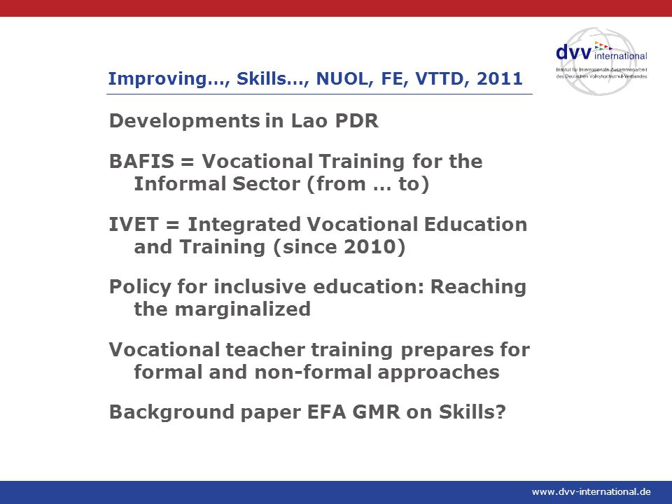 www.dvv-international.de Developments in Lao PDR BAFIS = Vocational Training for the Informal Sector (from … to) IVET = Integrated Vocational Education and Training (since 2010) Policy for inclusive education: Reaching the marginalized Vocational teacher training prepares for formal and non-formal approaches Background paper EFA GMR on Skills.